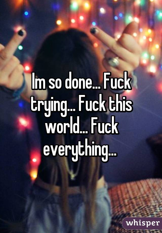 Fuck the world and everything in it